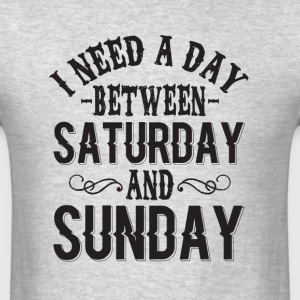 i need a day between saturday and sunday - Men's T-Shirt
