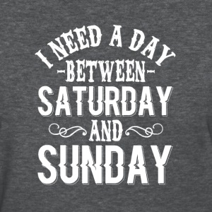i need a day between saturday and sunday - Women's T-Shirt