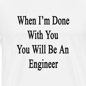 when_im_done_with_you_you_will_be_an_eng T-Shirts - Men's Premium T-Shirt