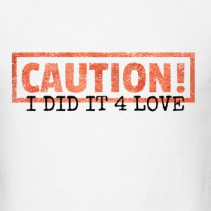 Caution: I Did It 4 Love - Men's T-Shirt