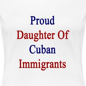 proud_daughter_of_cuban_immigrants Women's T-Shirts - Women's Premium T-Shirt