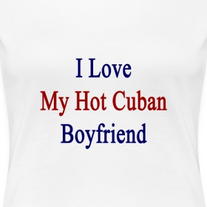 i_love_my_hot_cuban_boyfriend Women's T-Shirts - Women's Premium T-Shirt