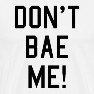 Dont Bae Me  T-Shirts - Men's Premium T-Shirt