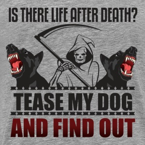 Is there life after death? Tease my dog and find o - Men's Premium T-Shirt