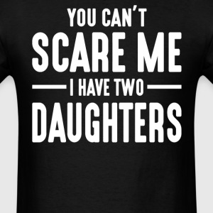 You Can't Scare Me I Have Two Daughters  - Men's T-Shirt