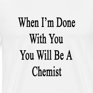 when_im_done_with_you_you_will_be_a_chem T-Shirts - Men's Premium T-Shirt