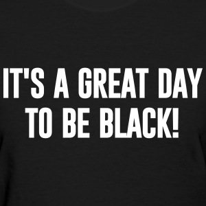 ITS A GREAT DAY TO BE BLACK - Women's T-Shirt