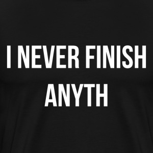 I never Finish Anyth T-Shirts - Men's Premium T-Shirt