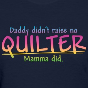 Daddy didn't raise no Quilter... (Color) Women's T-Shirts - Women's T-Shirt