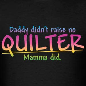 Daddy didn't raise no Quilter... (Color) T-Shirts - Men's T-Shirt