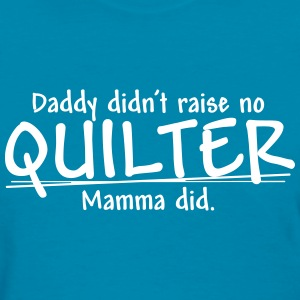 Daddy didn't raise no Quilter... (1 Color) Women's T-Shirts - Women's T-Shirt
