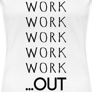 WORK WORK WORK WORK WORK OUT - Women's Premium T-Shirt
