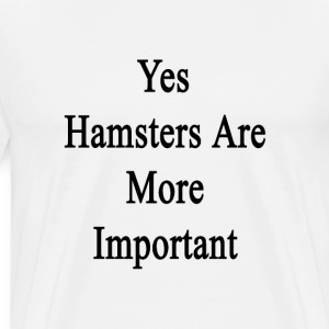 yes_hamsters_are_more_important T-Shirts - Men's Premium T-Shirt