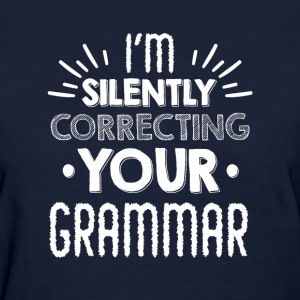 i'm silently correcting your grammar - Women's T-Shirt