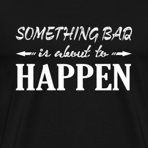 Something bad is about to happen funny t-shirt - Men's Premium T-Shirt