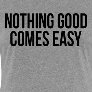Nothing Good Comes Easy Quote Inspiration Women's T-Shirts - Women's Premium T-Shirt