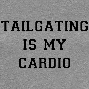 Tailgating Is My Cardio - Women's Premium T-Shirt
