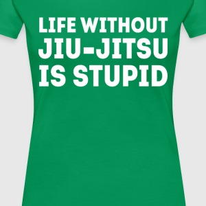 Life without Jiu-Jitsu is Stupid BJJ T-shirt Women's T-Shirts - Women's Premium T-Shirt