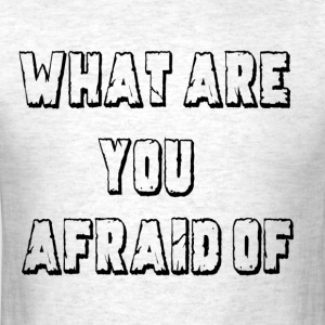 What Are You Afraid Of.png T-Shirts - Men's T-Shirt