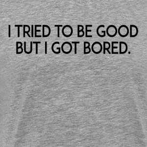 I Tried To Be Good But I Got Bored T-Shirts - Men's Premium T-Shirt