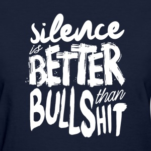silence is better than bullshit - Women's T-Shirt