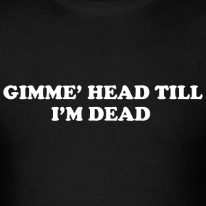Gimme Head Till I'm Dead - Men's T-Shirt