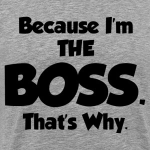 BECAUSE I'M THE BOSS - Men's Premium T-Shirt