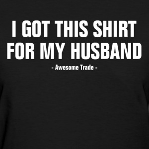 I Got This Shirt For My Husband Awesome Trade Women's T-Shirts - Women's T-Shirt