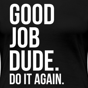 Good Job Dude. Do It Again. FUNNY Women's T-Shirts - Women's Premium T-Shirt
