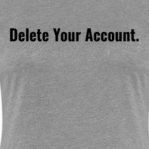 Delete Your Account FUNNY SOCIAL MEDIA WAR Women's T-Shirts - Women's Premium T-Shirt