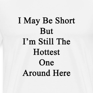 i_may_be_short_but_im_still_the_hottest_ T-Shirts - Men's Premium T-Shirt
