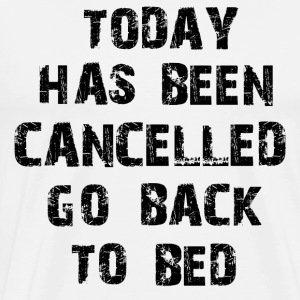 Today Has Been Cancelled Go Back To Bed - Men's Premium T-Shirt