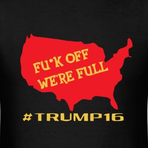 Fuck off we're full Trump 2016 - Men's T-Shirt