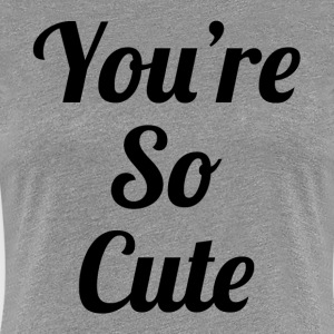 You're So Cute Women's T-Shirts - Women's Premium T-Shirt