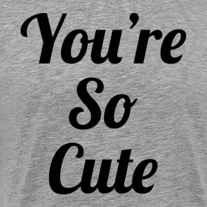 You're So Cute T-Shirts - Men's Premium T-Shirt