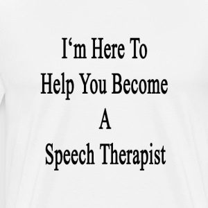 im_here_to_help_you_become_a_speech_ther T-Shirts - Men's Premium T-Shirt