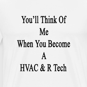 youll_think_of_me_when_you_become_a_hvac T-Shirts - Men's Premium T-Shirt