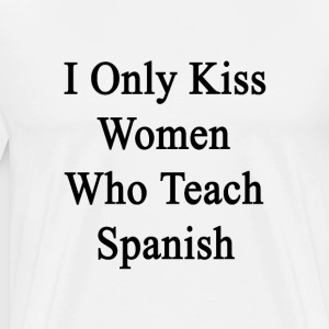 i_only_kiss_women_who_teach_spanish T-Shirts - Men's Premium T-Shirt