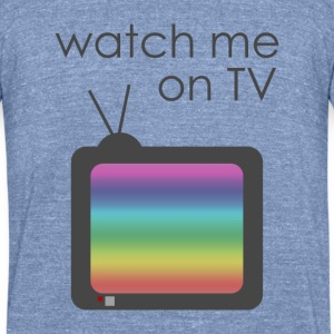 Watch me on TV - Unisex Tri-Blend T-Shirt by American Apparel