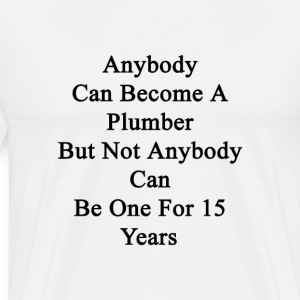 anybody_can_become_a_plumber_but_not_any T-Shirts - Men's Premium T-Shirt