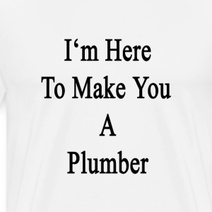 im_here_to_make_you_a_plumber T-Shirts - Men's Premium T-Shirt