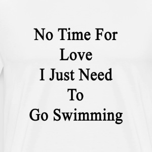 no_time_for_love_i_just_need_to_go_swimm T-Shirts - Men's Premium T-Shirt