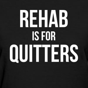 REHAB Is For QUITTERS Women's T-Shirts - Women's T-Shirt