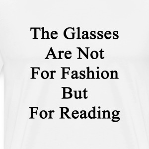 the_glasses_are_not_for_fashion_but_for_ T-Shirts - Men's Premium T-Shirt