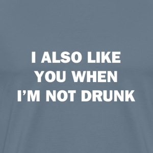 I Also Like You When I'm Not Drunk - Men's Premium T-Shirt
