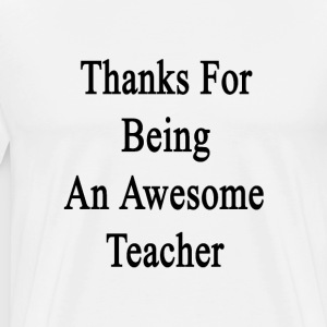 thanks_for_being_an_awesome_teacher T-Shirts - Men's Premium T-Shirt