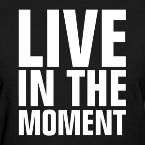 Live In The Moment Women's T-Shirts - Women's T-Shirt