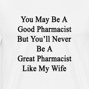 you_may_be_a_good_pharmacist_but_youll_n T-Shirts - Men's Premium T-Shirt