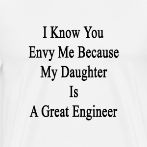i_know_you_envy_me_because_my_daughter_i T-Shirts - Men's Premium T-Shirt