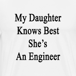 my_daughter_knows_best_shes_an_engineer T-Shirts - Men's Premium T-Shirt